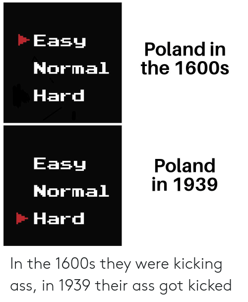 Kicking Ass: Easy  Poland in  the 1600s  Normal  Hard  Easy  Poland  in 1939  Normal  Hard In the 1600s they were kicking ass, in 1939 their ass got kicked