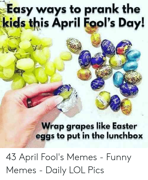 April Fools Memes: Easy ways to prank the  kids this April Fool's Day!  Wrap grapes like Easter  eggs to put in the lunchbox 43 April Fool's Memes - Funny Memes - Daily LOL Pics