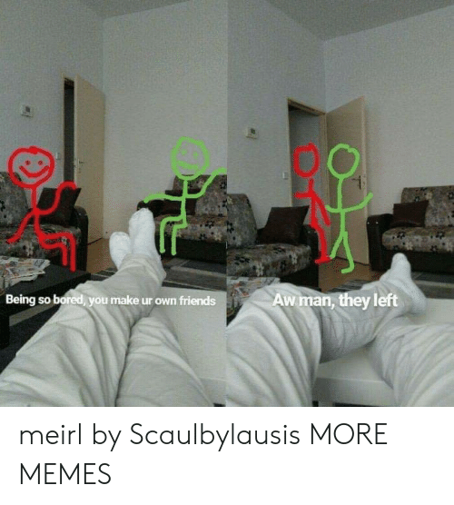 Bored, Dank, and Memes: eat  Being so bored you make ur own friendsAw man, they left meirl by Scaulbylausis MORE MEMES