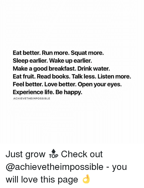 Squating: Eat better. Run more. Squat more.  Sleep earlier. Wake up earlier.  Make a good breakfast. Drink water.  Eat fruit. Read books. Talk less. Listen more.  Feel better. Love better. Open your eyes.  Experience life. Be happy.  ACHIEVETHEIMPOSSIBLE Just grow 🔝 Check out @achievetheimpossible - you will love this page 👌