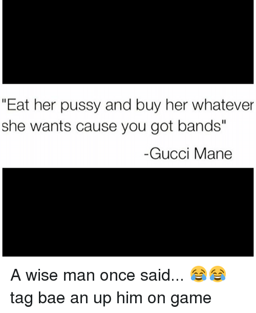 "A Wise Man Once Said: ""Eat her pussy and buy her whatever  she wants cause you got bands'  Gucci Mane A wise man once said... 😂😂 tag bae an up him on game"