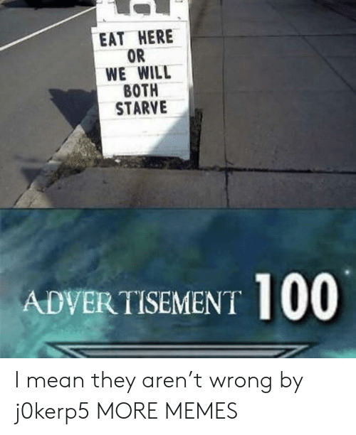 Advertisement: EAT HERE  OR  WE WILL  ВОTH  STARVE  ADVERTISEMENT I mean they aren't wrong by j0kerp5 MORE MEMES