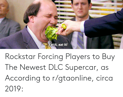 According, Rockstar, and Dlc: Eat it, eat it! Rockstar Forcing Players to Buy The Newest DLC Supercar, as According to r/gtaonline, circa 2019:
