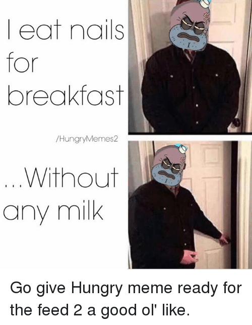 Hungry, Meme, and Memes: eat  nails  for  breakfast  Hungry Memes2  Without  I I I  any milk Go give Hungry meme ready for the feed 2 a good ol' like.