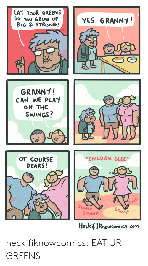 Target, Tumblr, and Blog: EAT YoUR GREENS  So You GROW U  YES GRANNY!  BiG & STRONG!  GRANNY!  CAN WE PLAY  ON THE  SWINGS  *CHILDISH GLEE  OF COURSE  DEARS!  STo  OMP  STOM P  1  ToM P  HeckiIknowcomics. com heckifiknowcomics:  EAT UR GREENS