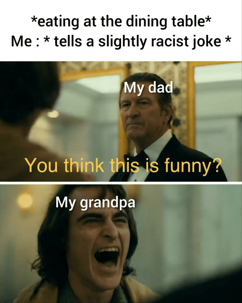 Dad, Funny, and Grandpa: *eating at the dining table*  Me tells a slightly racist joke*  My dad  You think this is funny?  My grandpa