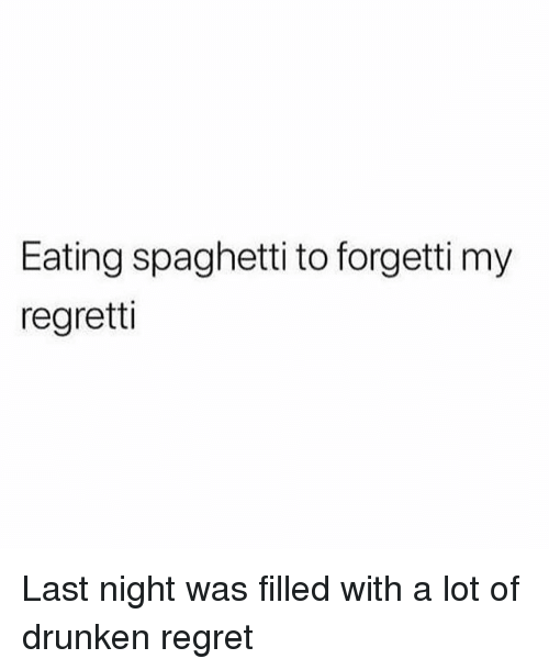 eating spaghetti: Eating spaghetti to forgetti my  regretti Last night was filled with a lot of drunken regret