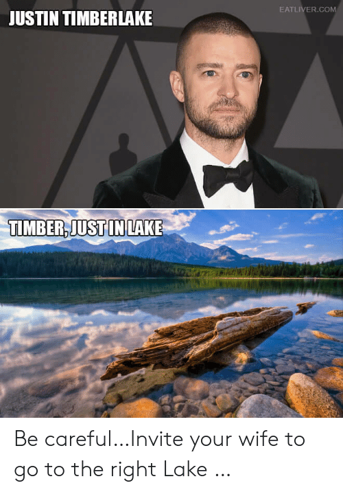 Justin TImberlake: EATLIVER.COM  JUSTIN TIMBERLAKE  TIMBER,JUST IN LAKE Be careful…Invite your wife to go to the right Lake …