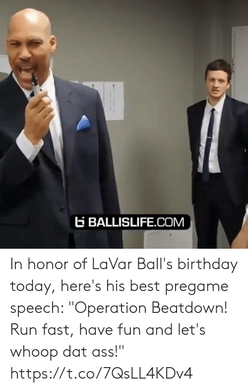 "dat: EBALLISLIFE.COM In honor of LaVar Ball's birthday today, here's his best pregame speech: ""Operation Beatdown! Run fast, have fun and let's whoop dat ass!"" https://t.co/7QsLL4KDv4"