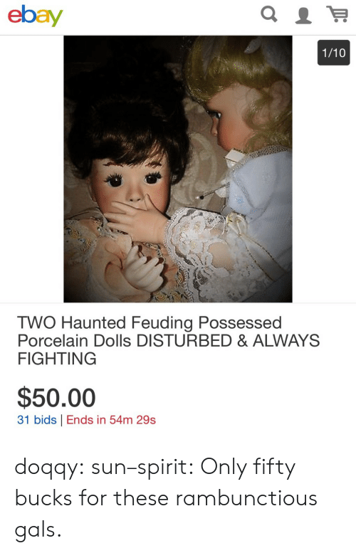 dolls: ebay  1/10  TWO Haunted Feuding Possessed  Porcelain Dolls DISTURBED & ALWAYS  FIGHTING  $50.00  31 bids Ends in 54m 29s doqqy:  sun–spirit: Only fifty bucks for these rambunctious gals.