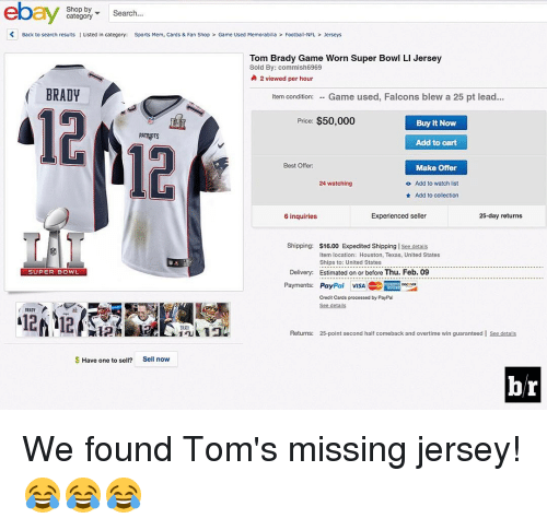 memorabilia: ebay  Shop by  Search  category  K Back to search results  I Listed in category: Sports Mem, Cards & Fan Shop Game Used Memorabilia Football-NFL Jerseys  Tom By: commish6969  Worn Super Bowl Ll Jersey  Brady Game 2 viewed per hour  BRADY  Item condition  Game used, Falcons blew a 25 pt lead  Price: $50,000  Buy It Now  PATRIOTS  Add to cart  Best Offer:  Make Offer  24 watching  o Add to watch list  Add to collection  Experienced seller  25-day returns  6 inquiries  Shipping  $16.00 Expedited Shipping  l see detalls  Item location: Houston, Texas, United States  Ships to: United States  Delivery: Estimated on or before Thu. Feb. 09  SUPER BOWL  Payments:  Pay  Pal VISA  Crodit Cards procossed by PayPal  BRADY  Returns:  25-point second half comeback and overtime win guaranteed l see detalls  Have one to sell?  Sell now  b/r We found Tom's missing jersey! 😂😂😂
