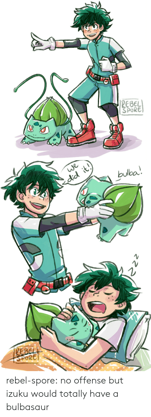 spore: EBEL  SPORE   did it  bulba rebel-spore:  no offense but izuku would totally have a bulbasaur