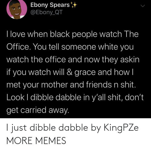 mother: Ebony Spears  @Ebony_QT  I love when black people watch The  Office. You tell someone white you  watch the office and now they askin  if you  grace and how|  watch will &  met your mother and friends n shit.  Look I dibble dabble in y'all shit, don't  get carried away. I just dibble dabble by KingPZe MORE MEMES