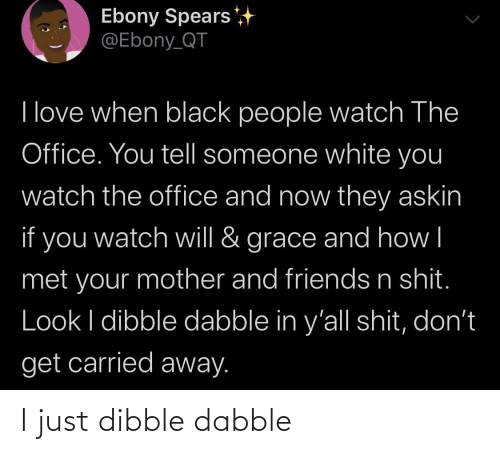 mother: Ebony Spears  @Ebony_QT  I love when black people watch The  Office. You tell someone white you  watch the office and now they askin  if you  grace and how|  watch will &  met your mother and friends n shit.  Look I dibble dabble in y'all shit, don't  get carried away. I just dibble dabble