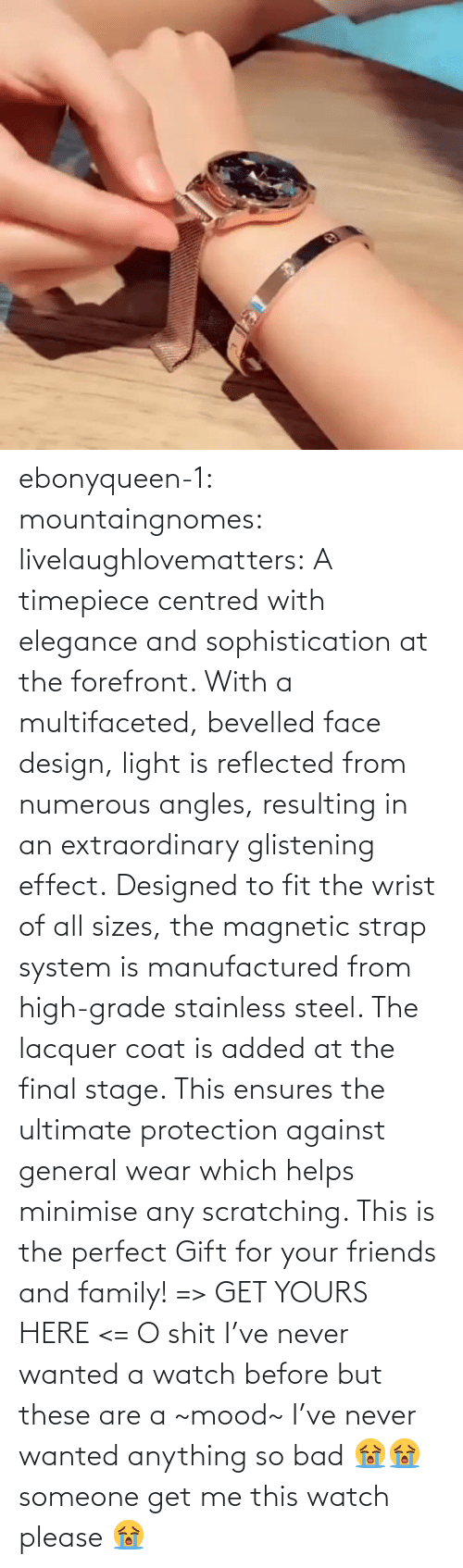 system: ebonyqueen-1:  mountaingnomes:  livelaughlovematters:  A timepiece centred with elegance and sophistication at the forefront. With a multifaceted, bevelled face design, light is reflected from numerous angles, resulting in an extraordinary glistening effect. Designed to fit the wrist of all sizes, the magnetic strap system is manufactured from high-grade stainless steel. The lacquer coat is added at the final stage. This ensures the ultimate protection against general wear which helps minimise any scratching. This is the perfect Gift for your friends and family! => GET YOURS HERE <=  O shit I've never wanted a watch before but these are a ~mood~  I've never wanted anything so bad 😭😭 someone get me this watch please 😭