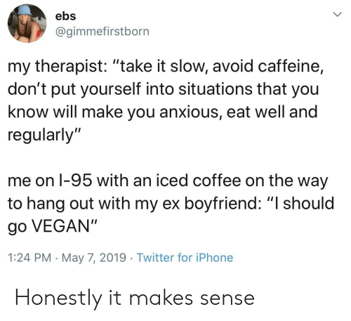 """Iphone, Twitter, and Vegan: ebs  @gimmefirstborn  my therapist: """"take it slow, avoid caffeine,  don't put yourself into situations that you  know will make you anxious, eat well and  regularly'""""  me on l-95 with an iced coffee on the way  to hang out with my ex boyfriend: """"I should  go VEGAN""""  1:24 PM May 7, 2019 Twitter for iPhone Honestly it makes sense"""