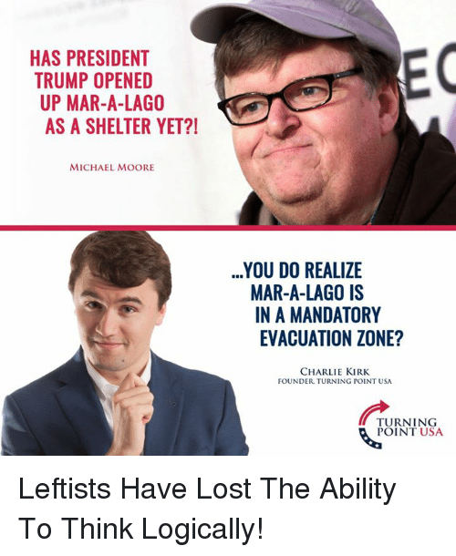 Charlie, Memes, and Ups: EC  HAS PRESIDENT  TRUMP OPENED  UP MAR-A-LAGO  AS A SHELTER YET?  MICHAEL MOORE  YOU DO REALIZE  MAR-A-LAGO IS  N A MANDATORY  EVACUATION ZONE?  CHARLIE KIRK  FOUNDER TURNING POINT USA  TURNING  POINT USA Leftists Have Lost The Ability To Think Logically!