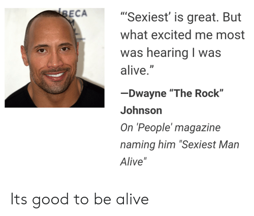 "Rock Johnson: ECA  ""Sexiest' is great. But  what excited me most  was hearina I was  alive.""  Dwayne ""The Rock""  Johnson  On 'People' magazine  naming him ""Sexiest Man  Alive"" Its good to be alive"