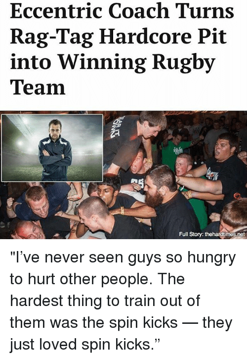 """So Hungry: Eccentric Coach Turns  Rag-Tag Hardcore Pit  into Winning Rugby  Team  Full Story: thehardtimes.net """"I've never seen guys so hungry to hurt other people. The hardest thing to train out of them was the spin kicks — they just loved spin kicks."""""""