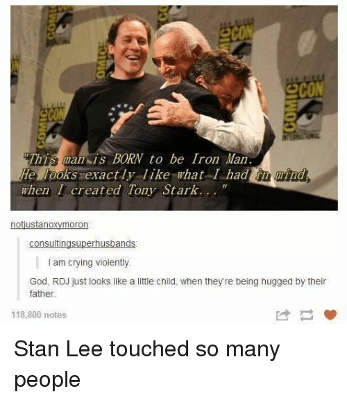 eco: eco  2cON  This man is BORN to be Iron Man  He looks exactly like what I hadnd  when I created Tony Stark...  notustanoxymoron  I am crying violently  God, RDJ just looks like a little child, when they're being hugged by their  father  118,800 notes Stan Lee touched so many people