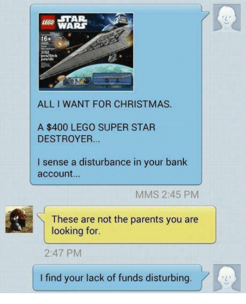 I Find Your: ECO STAR  LEGO  16+  3152  tck  pzsidb  ALL I WANT FOR CHRISTMAS.  A $400 LEGO SUPER STAR  DESTROYER...  I sense a disturbance in your bank  account..  MMS 2:45 PM  These are not the parents you are  looking for.  2:47 PM  I find your lack of funds disturbing  2