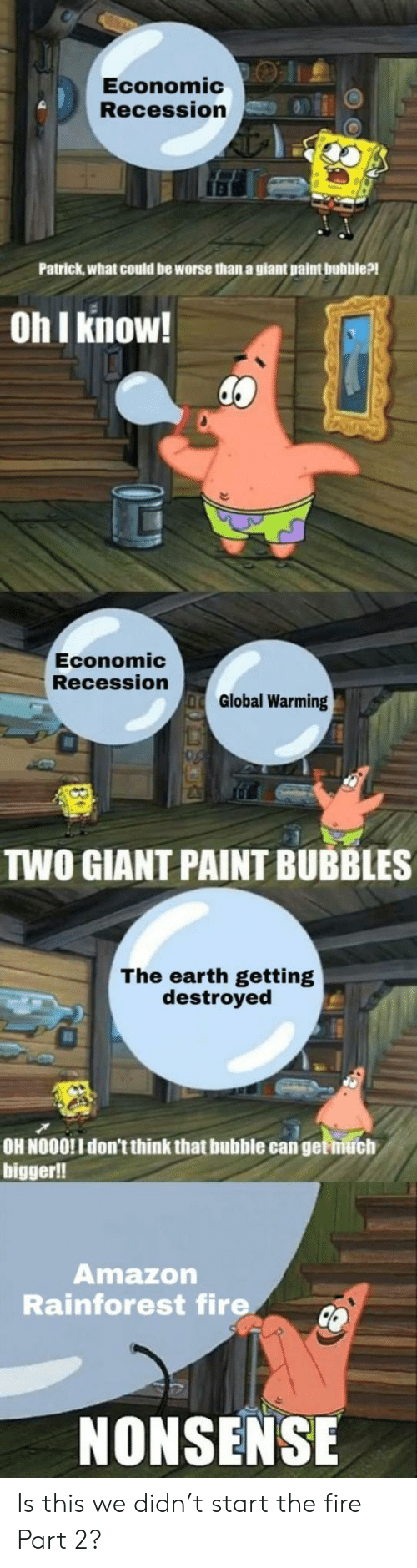Nonsense: Economic:O |1.  Recession  Patrick,what could be worse than a giant paint bubble?!  Oh I know!  Economic  Recession  Global Warming  TWO GIANT PAINT BUBBLES  The earth getting  destroyed  OH NOOO!I don't think that bubble can get niuch  bigger!!  Amazon  Rainforest fire  NONSENSE Is this we didn't start the fire Part 2?