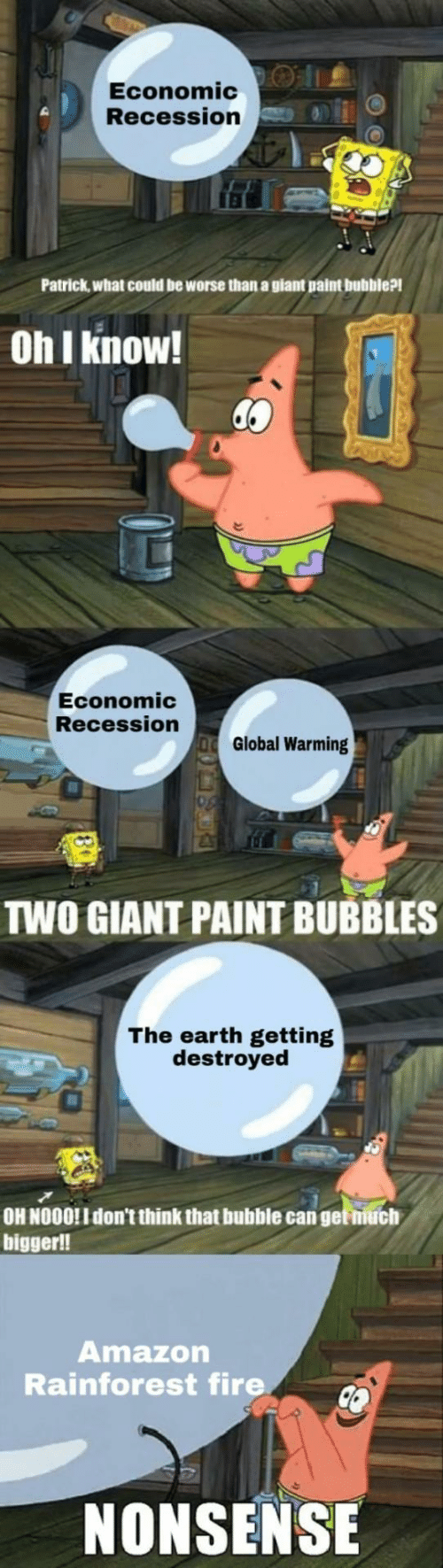 nooo: Economic:O |1.  Recession  Patrick,what could be worse than a giant paint bubble?!  Oh I know!  Economic  Recession  Global Warming  TWO GIANT PAINT BUBBLES  The earth getting  destroyed  OH NOOO!I don't think that bubble can get niuch  bigger!!  Amazon  Rainforest fire  NONSENSE