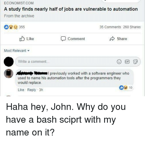 software engineer: ECONOMIST.COM  A study finds nearly half of jobs are vulnerable to automation  From the archive  ' 355  35 Comments 260 Shares  Like  Comment  Share  Most Relevant ▼  Write a comment.  I previously worked with a software engineer who  used to name his automation tools after the programmers they  would replace.  Like Reply 3h  10 Haha hey, John. Why do you have a bash sciprt with my name on it?