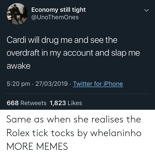Dank, Iphone, and Memes: Economy still tight  @UnoThemOnes  Cardi will drug me and see the  overdraft in my account and slap me  awake  5:20 pm  27/03/2019  Twitter for iPhone  668 Retweets 1,823 Likes Same as when she realises the Rolex tick tocks by whelaninho MORE MEMES