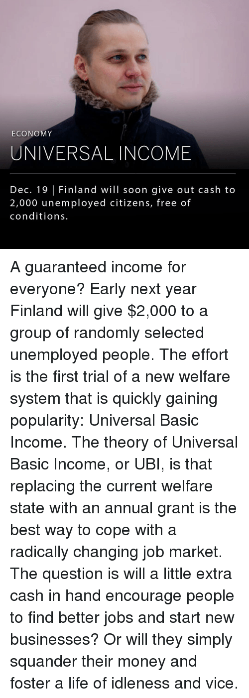 Memes, Marketable, and Selected: ECONOMY  UNIVERSAL INCOME  Dec. 19 Finland will soon give out cash to  2,000 unemployed citizens, free of  conditions. A guaranteed income for everyone? Early next year Finland will give $2,000 to a group of randomly selected unemployed people. The effort is the first trial of a new welfare system that is quickly gaining popularity: Universal Basic Income. The theory of Universal Basic Income, or UBI, is that replacing the current welfare state with an annual grant is the best way to cope with a radically changing job market. The question is will a little extra cash in hand encourage people to find better jobs and start new businesses? Or will they simply squander their money and foster a life of idleness and vice.
