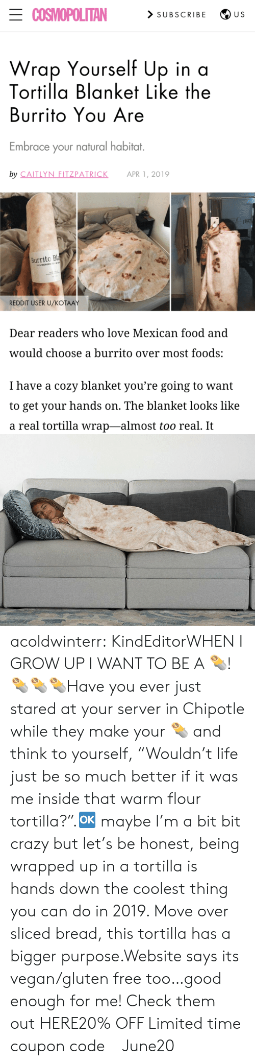 """Too Real: ECOSMOPOLITAN  > SUBSCRIBE  U S  Wrap Yourself Up in a  Tortilla Blanket Like the  Burrito Yου Are  Embrace your natural habitat.  by CAITLYN FITZPATRICK  APR 1, 2019  Burrito Bla  100% MICROFE  REDDIT USER U/KOŤAAY  Dear readers who love Mexican food and  would choose a burrito over most foods:  I have a cozy blanket you're going to want  to get your hands on. The blanket looks like  a real tortilla wrap-almost too real. It acoldwinterr:  KindEditorWHEN I GROW UP I WANT TO BE A 🌯! 🌯🌯🌯Have you ever just stared at your server in Chipotle while they make your 🌯 and think to yourself, """"Wouldn't life just be so much better if it was me inside that warm flour tortilla?"""".🆗 maybe I'm a bit bit crazy but let's be honest, being wrapped up in a tortilla is hands down the coolest thing you can do in 2019. Move over sliced bread, this tortilla has a bigger purpose.Website says its vegan/gluten free too…good enough for me! Check them out HERE20% OFF Limited time coupon code : June20"""