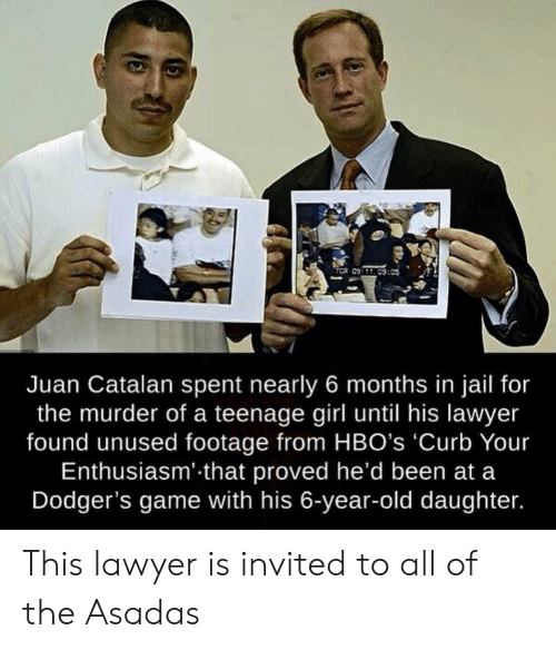 Dodgers, Jail, and Lawyer: ECR 09:09:05  Juan Catalan spent nearly 6 months in jail for  the murder of a teenage girl until his lawyer  found unused footage from HBO's 'Curb Your  Enthusiasm' that proved he'd been at a  Dodger's game with his 6-year-old daughter. This lawyer is invited to all of the Asadas