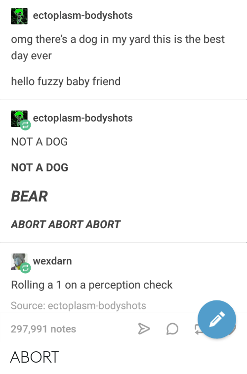 Hello, Omg, and Bear: ectoplasm-bodyshots  omg there's a dog in my yard this is the best  day ever  hello fuzzy baby friend  ectoplasm-bodyshots  NOT A DOG  NOT A DOG  BEAR  ABORT ABORT ABORT  wexdarn  Rolling a 1 on a perception check  Source: ectoplasm-bodyshots  297,991 notes ABORT