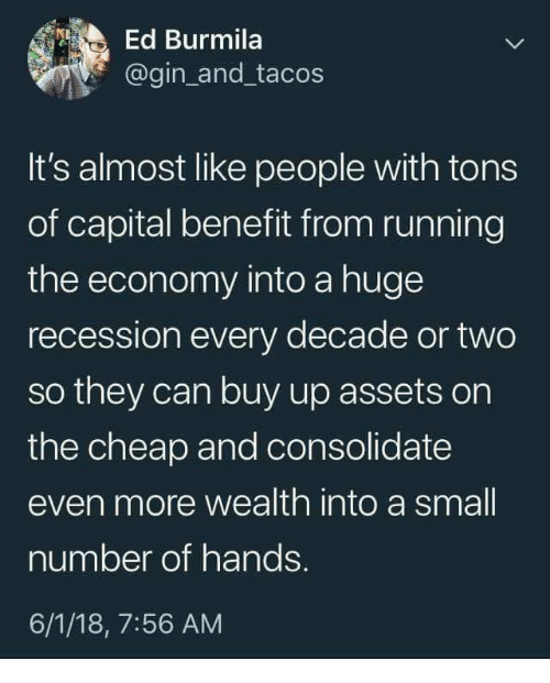 recession: Ed Burmila  @gin_and_tacos  It's almost like people with tons  of capital benefit from running  the economy into a huge  recession every decade or two  so they can buy up assets on  the cheap and consolidate  even more wealth into a small  number of hands.  6/1/18, 7:56 AM