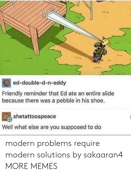 Eddy: ed-double-d-n-eddy  Friendly reminder that Ed ate an entire slide  because there was a pebble in his shoe.  shetattoospeace  Well what else are you supposed to do modern problems require modern solutions by sakaaran4 MORE MEMES