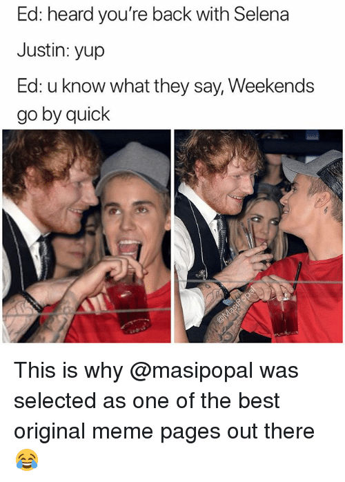 Funny, Meme, and Best: Ed: heard you're back with Selena  Justin: yup  Ed: u know what they say, Weekends  go by quiclk This is why @masipopal was selected as one of the best original meme pages out there 😂