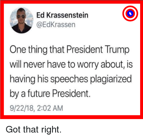 Speeches: Ed Krassenstein  @EdKrassen  One thing that President Trump  will never have to worry about, is  having his speeches plagiarized  by a future President.  9/22/18, 2:02 AM Got that right.