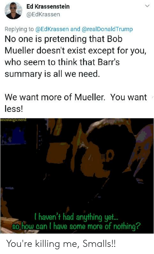 Some More, Who, and Can: Ed Krassenstein  @EdKrassen  Replying to @EdKrassen and @realDonaldTrump  No one is pretending that Bob  Mueller doesn't exist except for you,  who seem to think that Barr's  summary is all we need  We want more of Mueller. You want  less!  I haven't had anything yet..  ohow can I have some more of nothing? You're killing me, Smalls!!