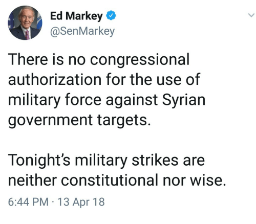 Syrian: Ed Markey  @SenMarkey  There is no congressional  authorization for the use of  military force against Syrian  government targets.  Tonight's military strikes are  neither constitutional nor wise.  6:44 PM 13 Apr 18