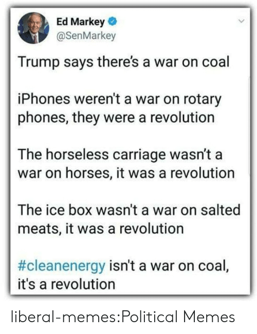 Trump Says: Ed Markey  @SenMarkey  Trump says there's a war on coal  iPhones weren't a war on rotary  phones, they were a revolution  The horseless carriage wasn't a  war on horses, it was a revolution  The ice box wasn't a war on salted  meats, it was a revolution  #cleanenergy isn't a war on coal,  it's a revolution liberal-memes:Political Memes