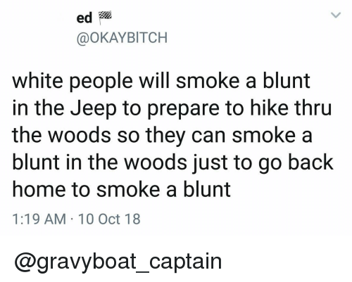 in the woods: ed  @OKAYBITCH  white people will smoke a blunt  in the Jeep to prepare to hike thru  the woods so they can smoke a  blunt in the woods just to go back  home to smoke a blunt  1:19 AM 10 Oct 18 @gravyboat_captain