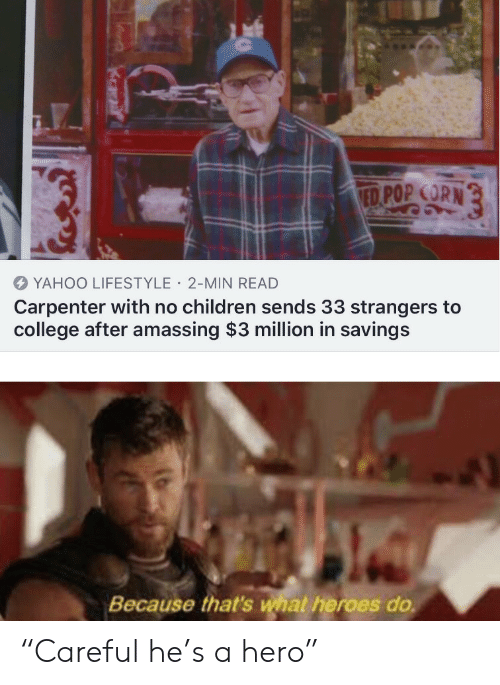 "corn: ED POP CORN  YAHOO LIFESTYLE 2-MIN READ  Carpenter with no children sends 33 strangers to  college after amassing $3 million in savings  Because that's what heroes do ""Careful he's a hero"""