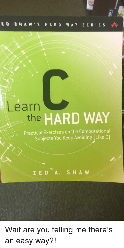Zed, Easy, and Sha: ED SHAW S HARD WAY SERIES  Learn  the  HARD WAY  Practical Exercises on the Computational  Subjects You Keep Avoiding (Like C)  ZED A. SHA W Wait are you telling me there's an easy way?!