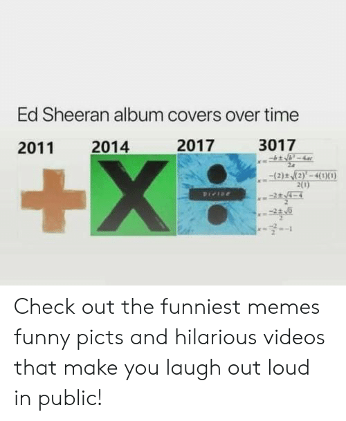 laugh out loud: Ed Sheeran album covers over time  2017  3017  2014  2011  +X  (2)t (2)'-4(1X0)  2(0)  Pree Check out the funniest memes funny picts and hilarious videos that make you laugh out loud in public!