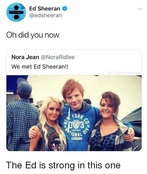 nora: Ed Sheeran e  @edsheeran  Oh did you now  Nora Jean @NoraRidlee  We met Ed Sheeran!!  G: TheFunnyIntro  iDRK  TATE  IONAL The Ed is strong in this one