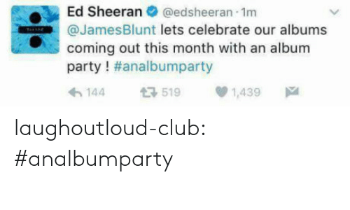Albums: Ed Sheeran  @edsheeran 1m  @JamesBlunt lets celebrate our albums  coming out this month with an album  party ! #analbumparty  519  144  1,439 laughoutloud-club:  #analbumparty