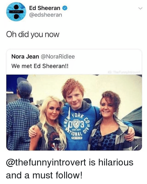 nora: Ed Sheeran  @edsheerarn  Oh did you now  Nora Jean @NoraRidlee  We met Ed Sheeran!!  G:TheFunnyin  TIONAL @thefunnyintrovert is hilarious and a must follow!