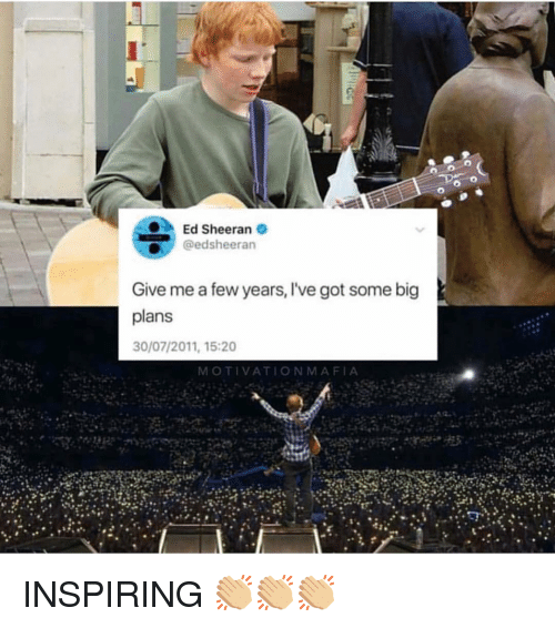 Memes, Ed Sheeran, and Live: Ed Sheeran  gedsheeran  Give me a few years, lI've got some big  plans  30/07/2011, 15:20  MOTIVATIONMAFIA INSPIRING 👏🏼👏🏼👏🏼