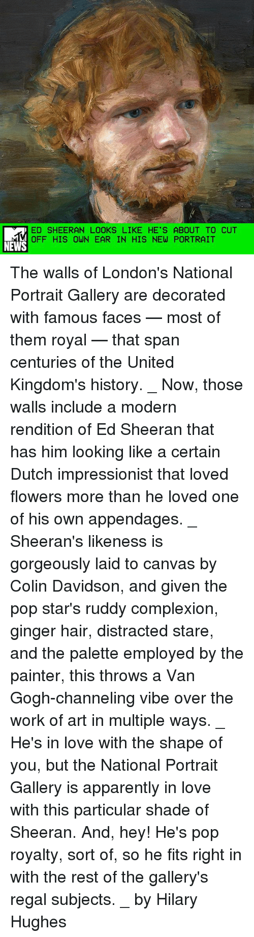 Shape Of You: ED SHEERAN LOOKS LIKE HE'S ABOUT TO CUT  OFF HIS OWN EAR IN HIS NEW PORTRAIT  NEWS The walls of London's National Portrait Gallery are decorated with famous faces — most of them royal — that span centuries of the United Kingdom's history. _ Now, those walls include a modern rendition of Ed Sheeran that has him looking like a certain Dutch impressionist that loved flowers more than he loved one of his own appendages. _ Sheeran's likeness is gorgeously laid to canvas by Colin Davidson, and given the pop star's ruddy complexion, ginger hair, distracted stare, and the palette employed by the painter, this throws a Van Gogh-channeling vibe over the work of art in multiple ways. _ He's in love with the shape of you, but the National Portrait Gallery is apparently in love with this particular shade of Sheeran. And, hey! He's pop royalty, sort of, so he fits right in with the rest of the gallery's regal subjects. _ by Hilary Hughes