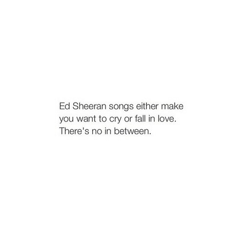 Fall, Love, and Ed Sheeran: Ed Sheeran songs either make  you want to cry or fall in love.  There's no in between.